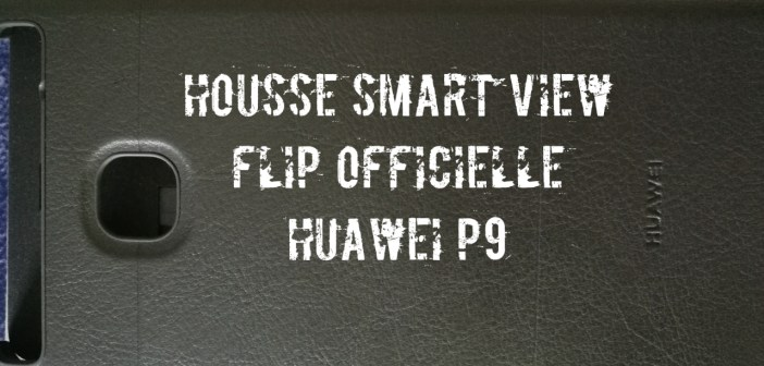 [Avis] Housse Smart View Flip Officielle Huawei P9