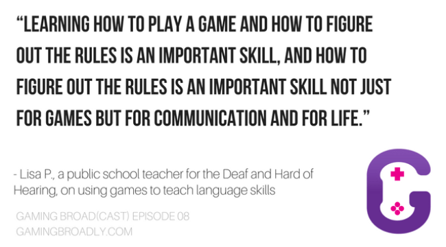 """Learning how to play a game and how to figure out the rules is an important skill, and how to figure out the rules is an important skill not just for games but for communication and for life."" - Lisa P., a public school teacher for the Deaf and Hard of Hearing, on using games to teach language skills"