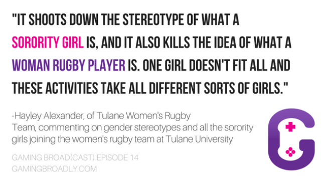 """""""It shoots down the stereotype of what a sorority girl is, and it also kills the idea of what a woman rugby player is. one girl doesn't fit all and these activities take all different sorts of girls."""" -Hayley Alexander, of Tulane Women's Rugby Team, commenting on gender stereotypes and all the sorority girls joining the women's rugby team at Tulane University"""