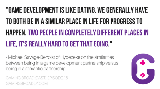 """""""Game Development is like dating. We generally have to both be in a similar place in life for progress to happen. Two people in completely different places in life, it's really hard to get that going."""" - Michael Savage-Benoist of Hydezeke on the similarities between being in a game development partnership versus being in a romantic partnership."""