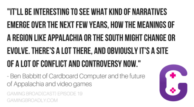 """""""It'll be interesting to see what kind of narratives emerge over the next few years, how the meanings of a region like Appalachia or the south might change or evolve. There's a lot there, and obviously it's a site of a lot of conflict and controversy now."""" - Ben Babbitt of Cardboard Computer and the future of Appalachia and video games"""