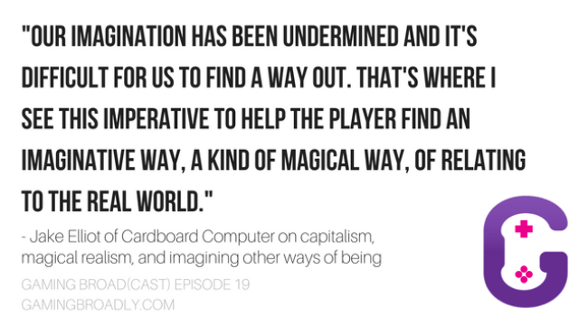"""""""Our imagination has been undermined and it's difficult for us to find a way out. That's where I see this imperative to help the player find an imaginative way, a kind of magical way, of relating to the real world."""" - Jake Elliot of Cardboard Computer on capitalism,  magical realism, and imagining other ways of being"""