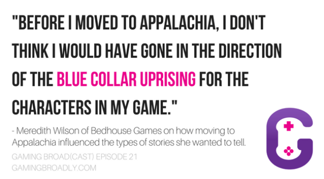 """""""Before I moved to Appalachia, I don't think I would have gone in the direction of the blue collar uprising for the characters in my game."""" - Meredith Wilson of Bedhouse Games on how moving to Appalachia influenced the types of stories she wanted to tell."""