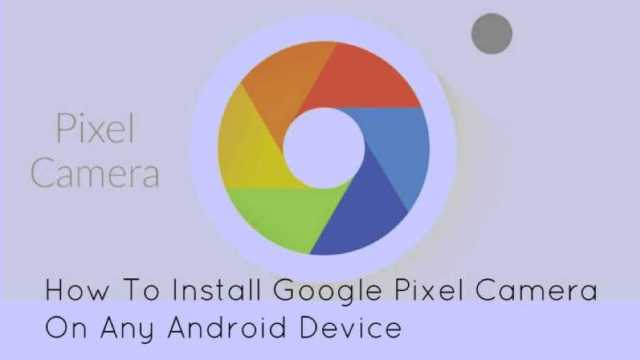 How To Get Google Pixel's Camera on Your Android Device