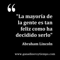 La mayoría de la gente es tan feliz como ha decidido serlo. Abraham Lincoln