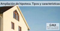 Ampliación de hipoteca. Tipos y características