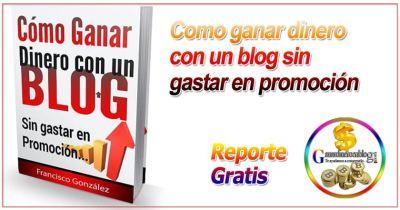 ¿Es posible ganar dinero con tu blog sin gastar un centavo? + Reporte Gratis