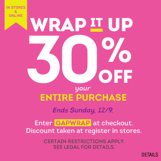 Wrap it up 30% off your entire purchase. Ends Sunday,12/9. Enter GAPWRAP at checkout. Discount taken at register in stores. Certain restrictions apply. See Legal for details.