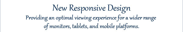 New Responsive Design Providing an optimal viewing experience for a wider range of monitors, tablets, and mobile platforms.