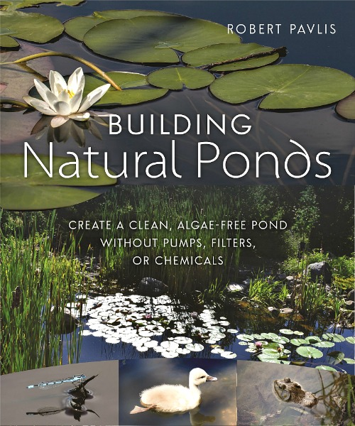 Building Natural Ponds - algae-free, no pumps, mo chemicals, by Robert Pavlis