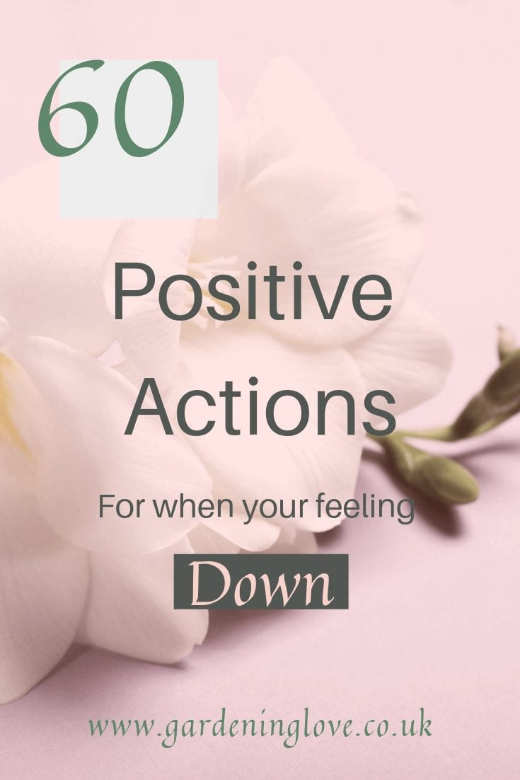 60 positive actions for when you are feeling down. Happy inspiration to lift your mood and mental health when you are low and sad. #positive #positivity #positiveactions #positivethoughts #happy #happiness #happydays #wellbeing #selfcareideas #inspiration #mentalhealthhelp #lowmood #depression #downdays