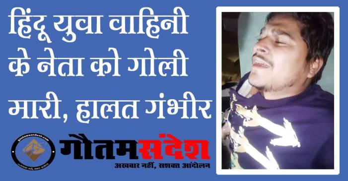 जमीनी विवाद में हिंदू युवा वाहिनी के नेता को गोली मारी, रेफर