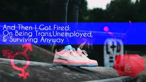And Then I Got Fired: On Being Trans, Unemployed & Surviving