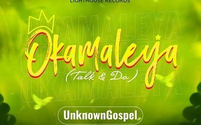 ALBUM: UnknownGospel – Okamaleya (Talk And Do) | @Unknown_gospel