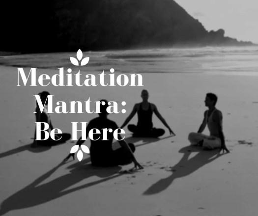 Meditation Mantra: Be Here