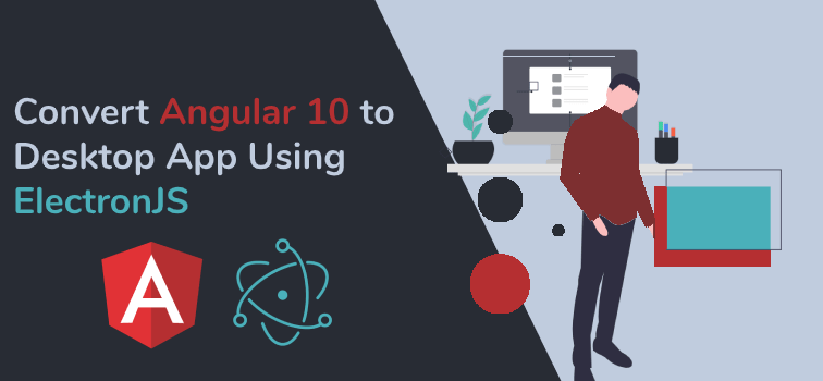 Best Way to Convert Angular 10 to Desktop App Using ElectronJS