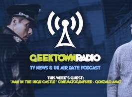Geektown Radio 94: Man In The High Castle Cinematographer Gonzalo Amat, UK TV News & Air Date Info!