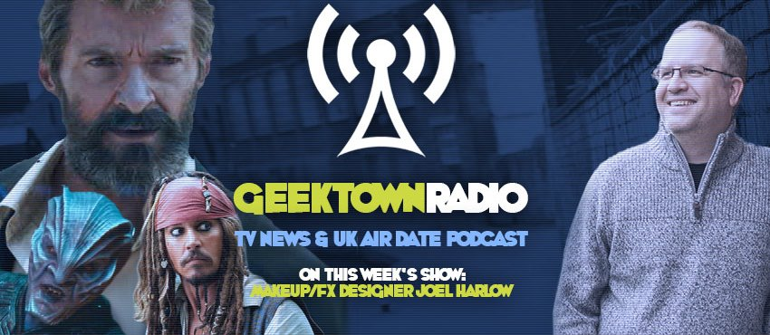 Geektown Radio 111: Logan Makeup & Effects Artist Joel Harlow, UK TV News & UK TV Air Date Info!