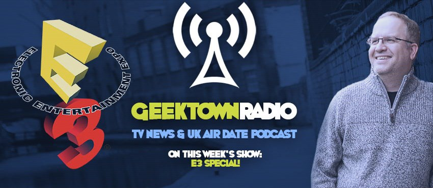 Geektown Radio 119: E3 Special, Plus UK TV News & UK TV Air Date Info!