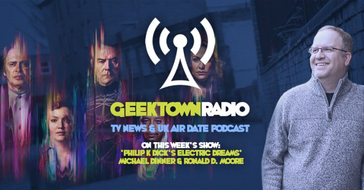 Geektown Radio 129: 'Philip K Dick's Electric Dreams' Michael Dinner & Ronald D. Moore, UK TV News & UK TV Air Date Info!
