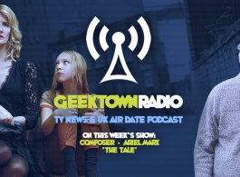 Geektown Radio 142: 'The Tale' Composer Ariel Marx, UK TV News & UK TV Air Dates!