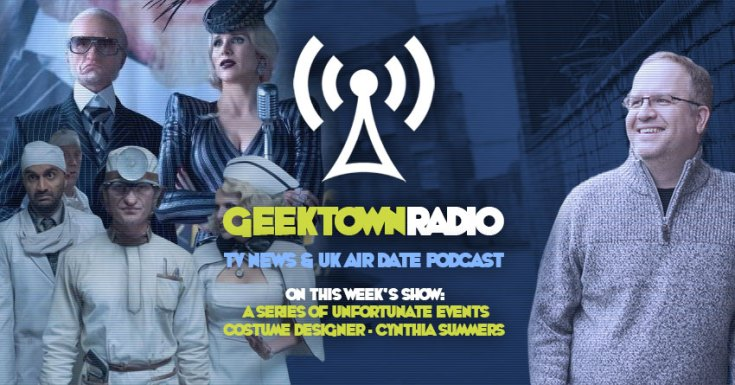 Geektown Radio 152: 'Unfortunate Events' Costume Designer Cynthia Summers, UK TV News & UK TV Air Dates!