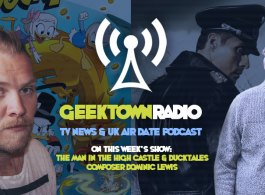Geektown Radio 176: 'Man In The High Castle' & 'Ducktales' Composer Dominic Lewis, UK TV News & Air Dates!