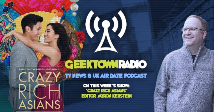 Geektown Radio 178: 'Crazy Rich Asians' Editor Myron Kerstein, UK TV News & Air Dates!