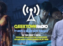 Geektown Radio 190: Sundance Composers Roger Suen & Piers Burbrook de Vere, Film News, UK TV News & Air Dates!