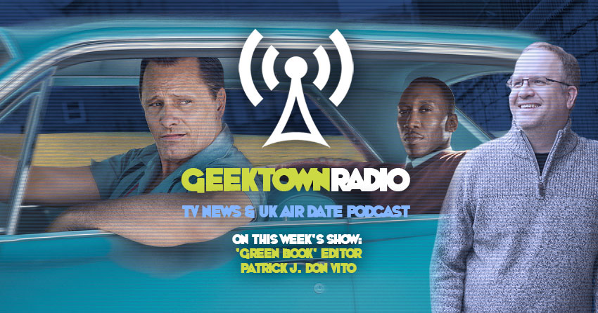 Geektown Radio 191: 'Green Book' Editor Patrick J. Don Vito, Film News, UK TV News & Air Dates!