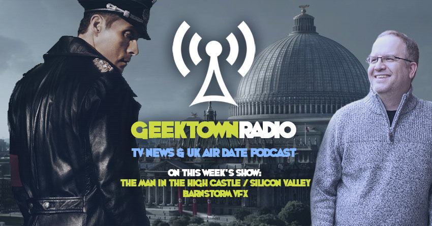 Geektown Radio 199: 'The Man In The High Castle' Barnstorm VFX, Film News, UK TV News & Air Dates!