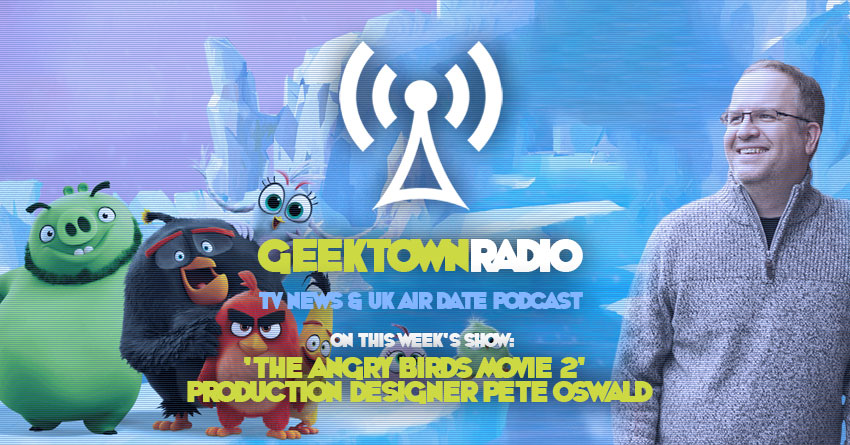 Geektown Radio 213: 'Angry Birds 2' Production Designer Pete Oswald, TV News, Film News & UK Air Dates!