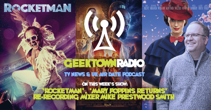 Geektown Radio 218: 'Rocketman', 'Mary Poppins Returns' Re-recording Mixer Mike Prestwood Smith, TV News, Film News & UK Air Dates!