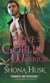 For the Love of a Goblin Warrior by Shona Husk