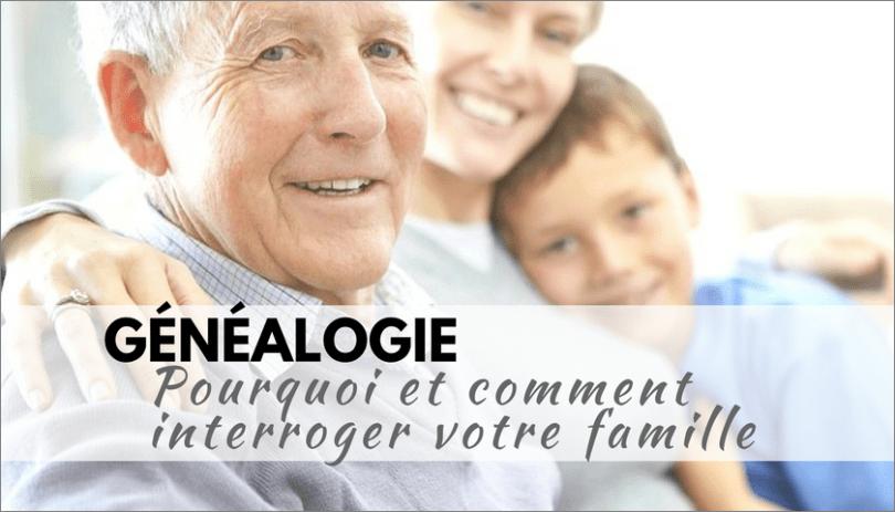 Genealogie _ Pourquoi et comment interroger votre famille