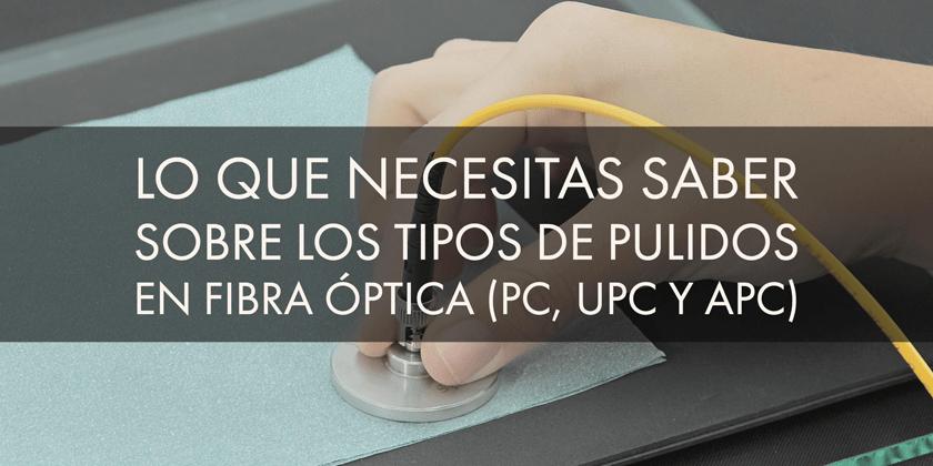 Lo que necesitas saber sobre los tipos de pulidos en fibra óptica (PC, UPC y APC)