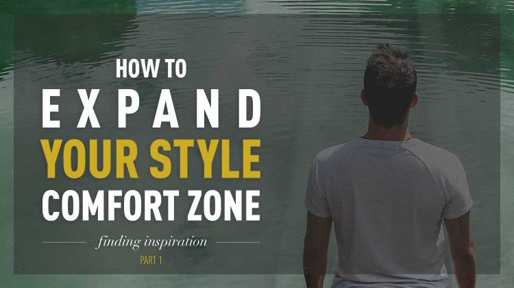 How To Expand Your Style Comfort Zone: Finding Inspiration | Gentleman Within