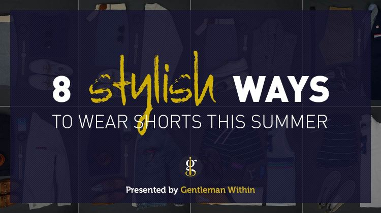 How To Wear Shorts With Style   GENTLEMAN WITHIN
