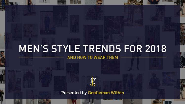 5 Men's Style Trends For 2018 & How To Wear Them | GENTLEMAN WITHIN