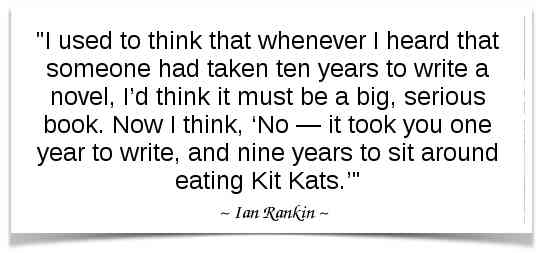 """I used to think that whenever I heard that someone had taken ten years to write a novel, I'd think it must be a big, serious book. Now I think, 'No — it took you one year to write, and nine years to sit around eating Kit Kats.'"" -Ian Rankin"