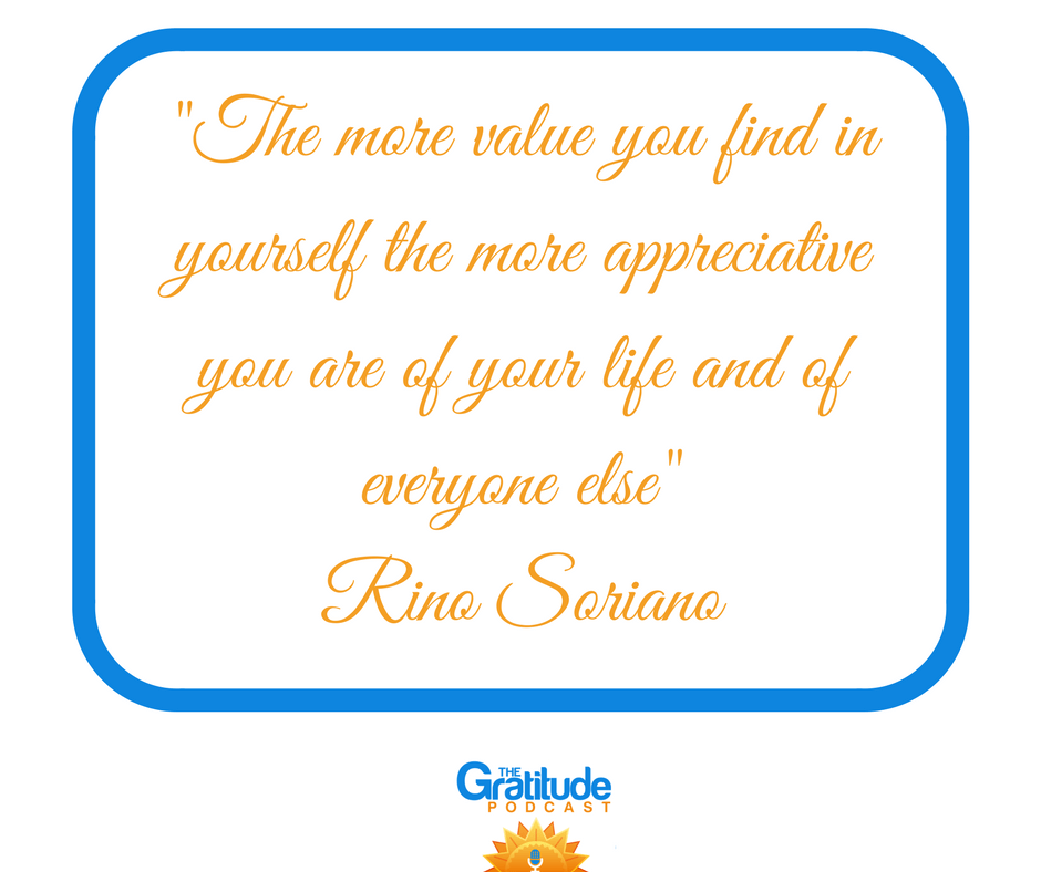"""The more value you find in yourself the more appreciative you are of your life and of everyone else"" - Rino Soriano"