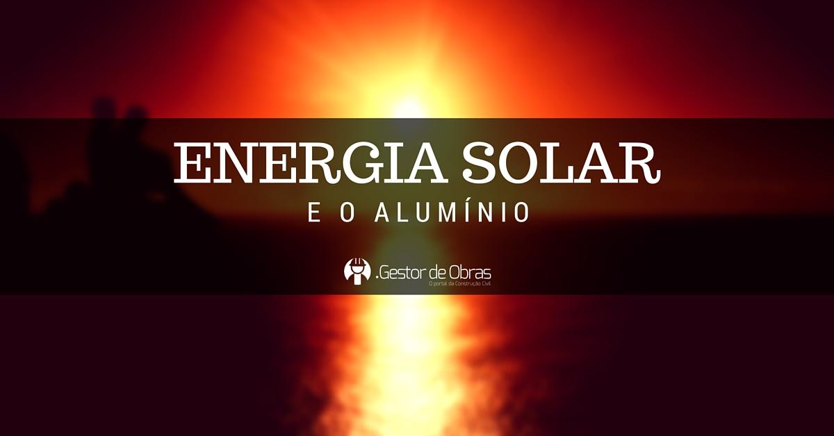 Ao unir uma fonte que temos de sobra no Brasil - o sol, ao alumínio, pode-se produzir painéis fotovoltaicos para gerar energia ecologicamente correta.