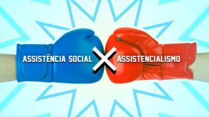 Assistência Social x Assistencialismo: entendas as diferenças entre essas palavras