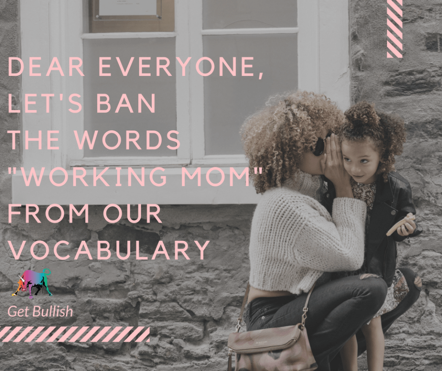 "Hey everyone, let's ban the worlds ""working mom"" from our vocab - by Jen Dziura"