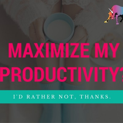 Maximize My Productivity? I'd Rather Not, Thanks