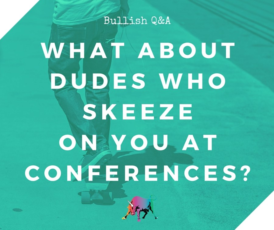 what about dudes who skeeze on you at conferences-