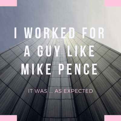 I Worked for a Guy Like Mike Pence. It Was … As Expected.