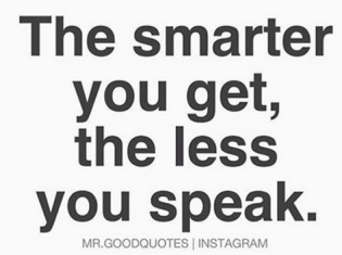 the smarter you get the less you speak.