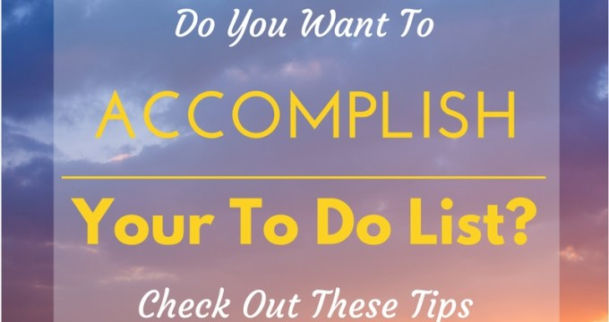 Want To Accomplish Your To Do List? Try These Tips