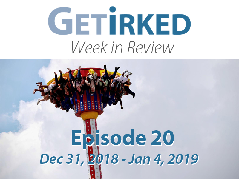 Get Irked's Week in Review for December 31, 2018 to January 4, 2019